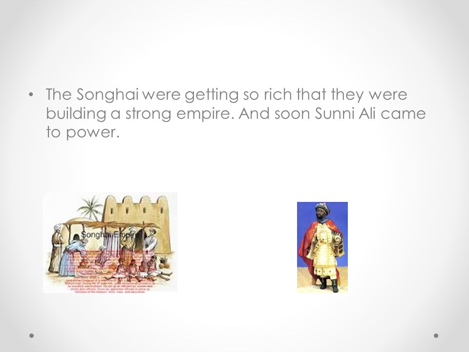 The Songhai were getting so rich that they were building a strong empire.