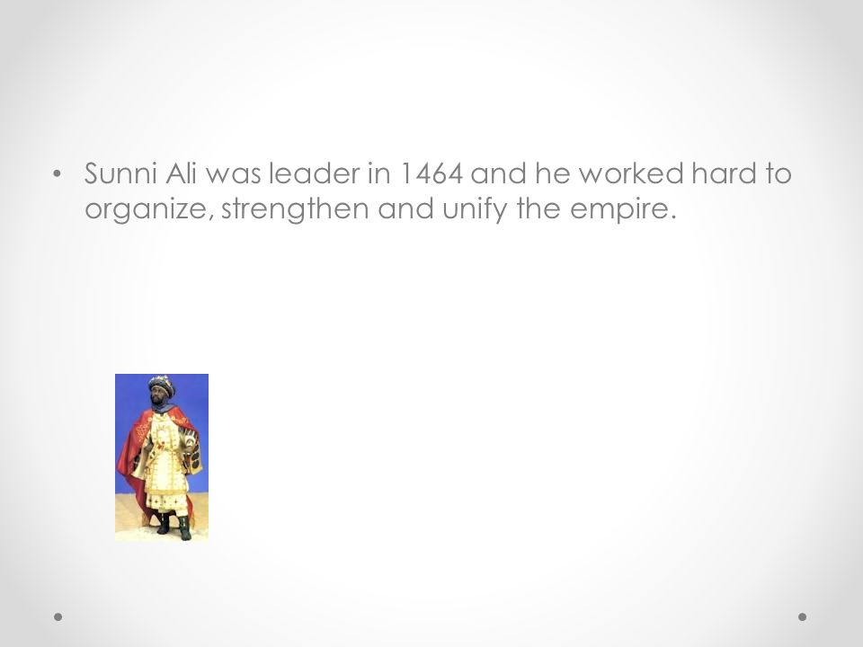 Sunni Ali was leader in 1464 and he worked hard to organize, strengthen and unify the empire.