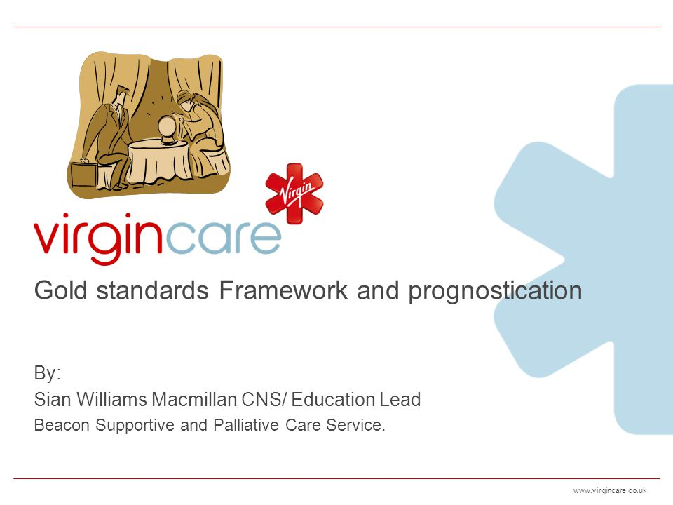 www.virgincare.co.uk FrailtyStroke Performance status deteriorating & combination of at least 3: Weakness Significant weight loss Slow walking speed Low physical activity Depression Minimal conscious level Medical complications Lack of improvement within 3 months Cognitive impairment/ post stroke dementia