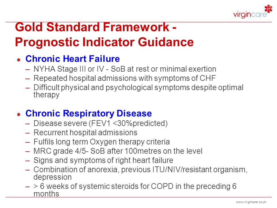 www.virgincare.co.uk Prognostic Indicator Guidance - cont Chronic Kidney Disease –CKD stage 5 (eGFR<15ml/min) –Not choosing or discontinued dialysis –Increasing severe symptoms from co-morbid conditions nausea and vomiting, anorexia, pruritus, reduced functional status, intractable fluid overload.