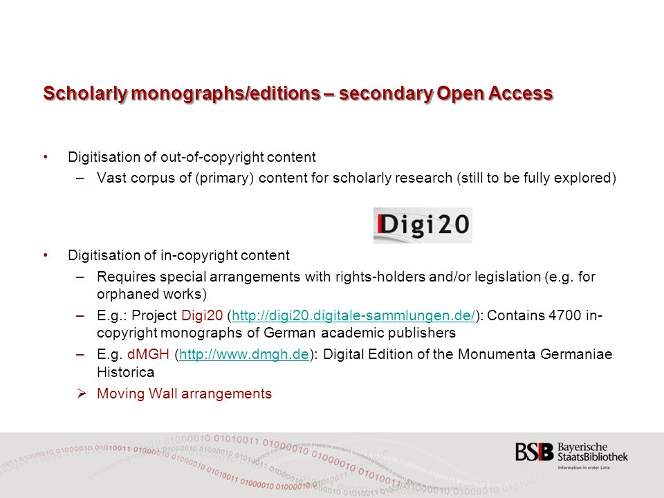Scholarly monographs/editions – secondary Open Access Digitisation of out-of-copyright content –Vast corpus of (primary) content for scholarly research (still to be fully explored) Digitisation of in-copyright content – Requires special arrangements with rights-holders and/or legislation (e.g.