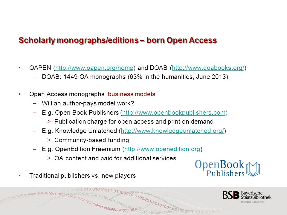 Scholarly monographs/editions – born Open Access OAPEN (  and DOAB (  – DOAB: 1449 OA monographs (63% in the humanities, June 2013) Open Access monographs business models –Will an author-pays model work.