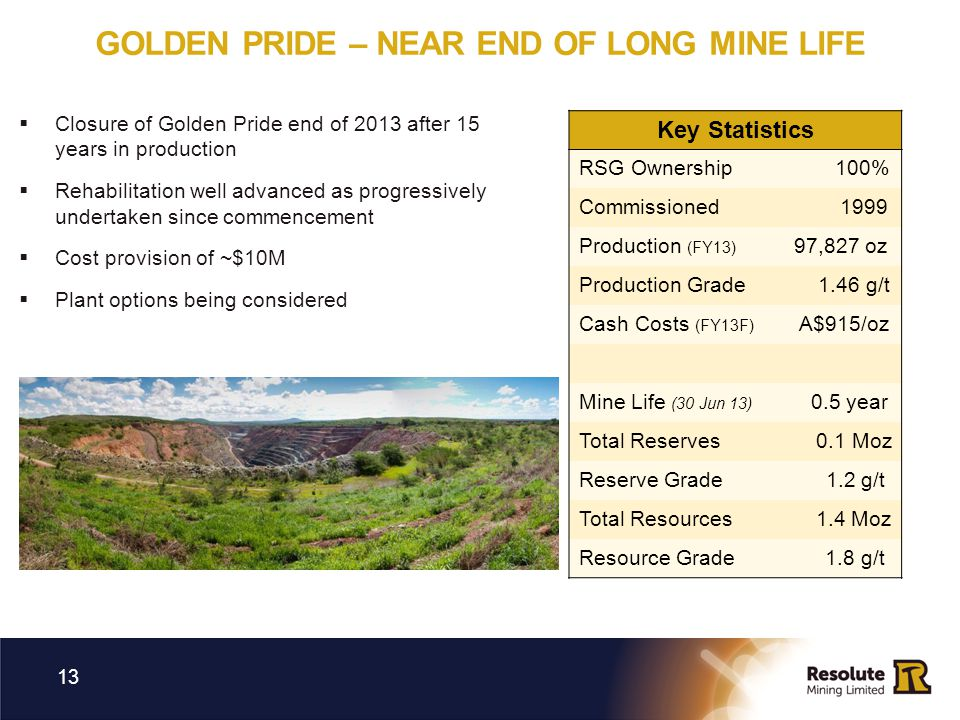 GOLDEN PRIDE – NEAR END OF LONG MINE LIFE 13 Key Statistics RSG Ownership 100% Commissioned 1999 Production (FY13) 97,827 oz Production Grade 1.46 g/t Cash Costs (FY13F) A$915/oz Mine Life (30 Jun 13) 0.5 year Total Reserves 0.1 Moz Reserve Grade 1.2 g/t Total Resources 1.4 Moz Resource Grade 1.8 g/t Closure of Golden Pride end of 2013 after 15 years in production Rehabilitation well advanced as progressively undertaken since commencement Cost provision of ~$10M Plant options being considered