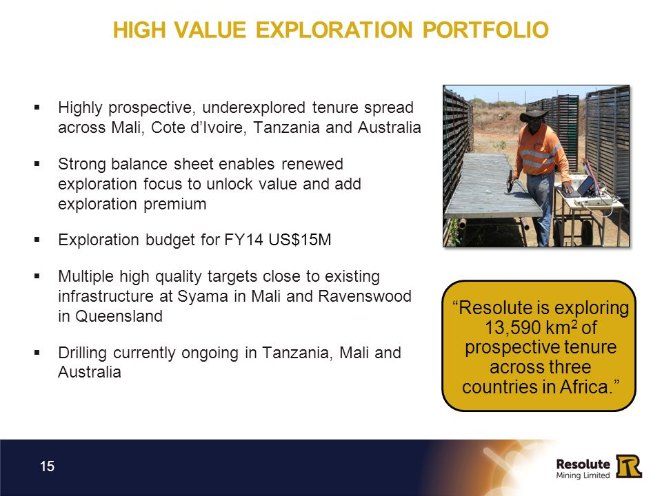 HIGH VALUE EXPLORATION PORTFOLIO 15 Highly prospective, underexplored tenure spread across Mali, Cote dIvoire, Tanzania and Australia Strong balance s