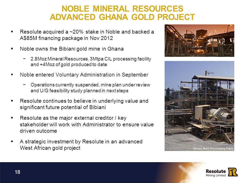 NOBLE MINERAL RESOURCES ADVANCED GHANA GOLD PROJECT 18 Resolute acquired a ~20% stake in Noble and backed a A$85M financing package in Nov 2012 Noble