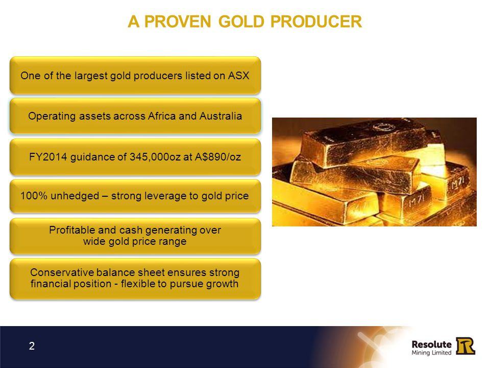25 th YEAR OF GOLD PRODUCTION WITH LONG TERM PRESENCE IN AFRICA 3 + 6.5Moz gold production to date … Consistent gold producer since 1989 Producing gold in Africa since 96/97 FY13 435Koz at A$811/oz Ahead of guidance
