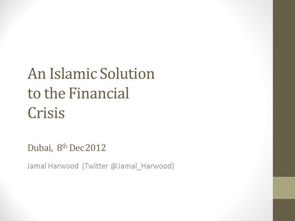 An Islamic Solution to the Financial Crisis Dubai, 8 th Dec 2012 Jamal Harwood (Twitter @Jamal_Harwood)