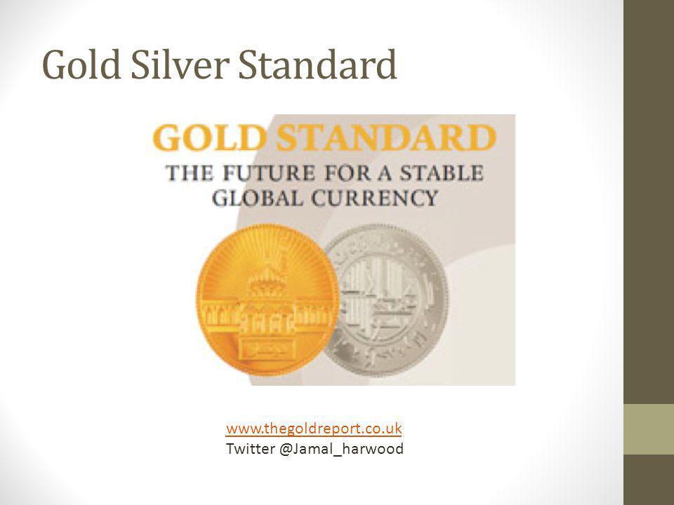 Gold Silver Standard www.thegoldreport.co.uk Twitter @Jamal_harwood