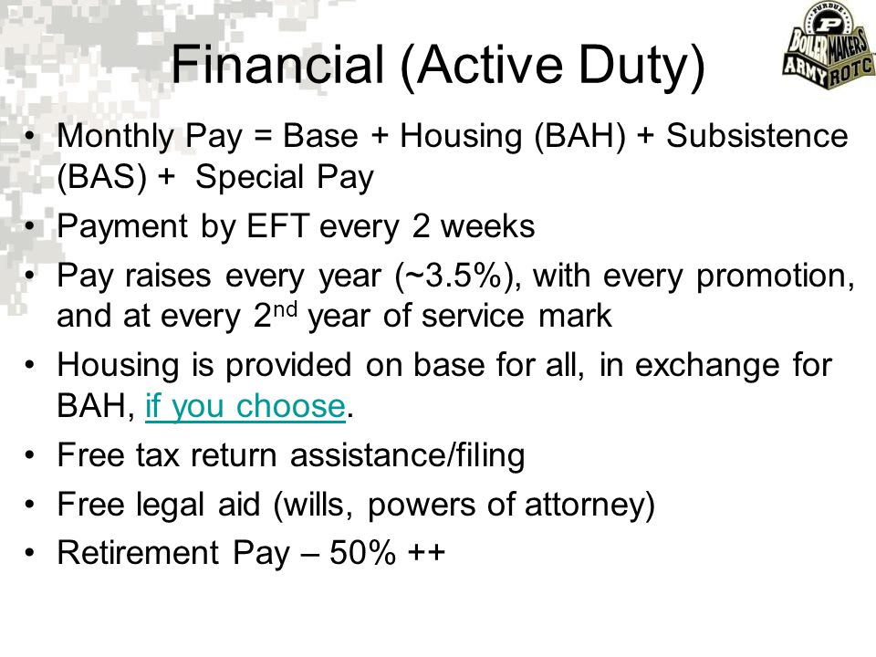 Financial (Active Duty) Monthly Pay = Base + Housing (BAH) + Subsistence (BAS) + Special Pay Payment by EFT every 2 weeks Pay raises every year (~3.5%
