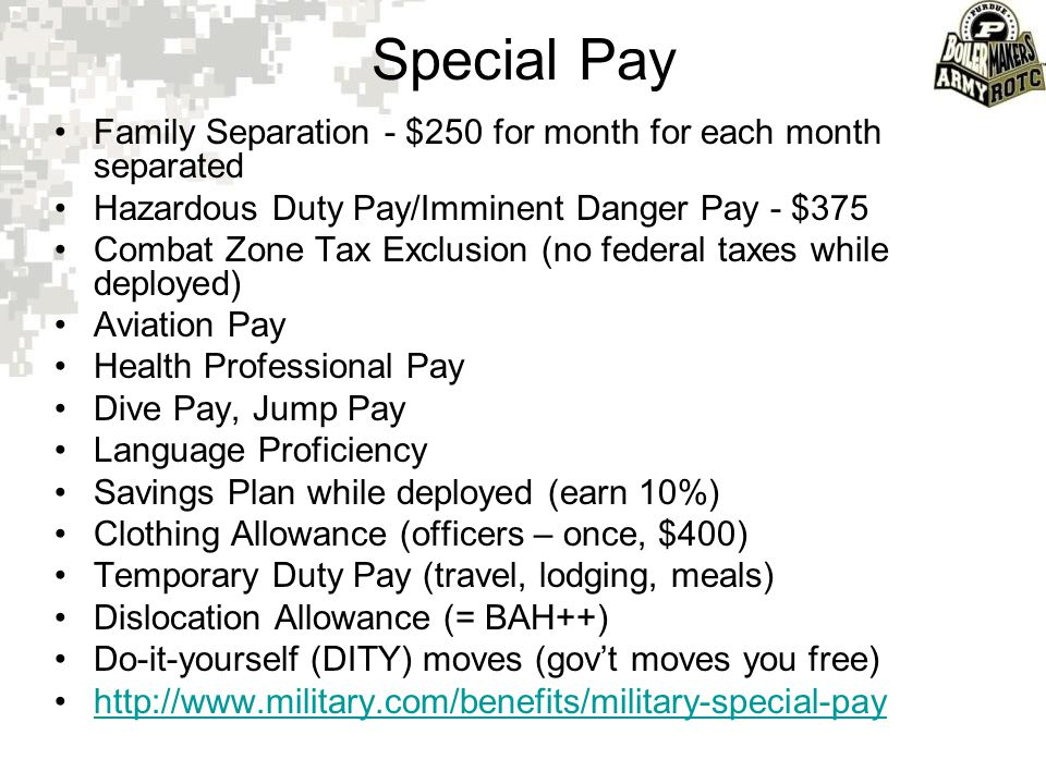 Special Pay Family Separation - $250 for month for each month separated Hazardous Duty Pay/Imminent Danger Pay - $375 Combat Zone Tax Exclusion (no fe