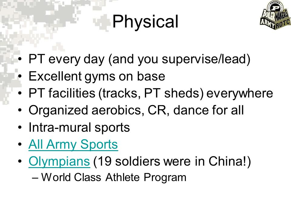 Physical PT every day (and you supervise/lead) Excellent gyms on base PT facilities (tracks, PT sheds) everywhere Organized aerobics, CR, dance for al