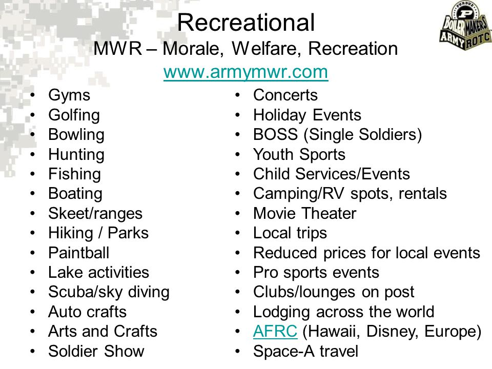Recreational MWR – Morale, Welfare, Recreation www.armymwr.com www.armymwr.com Gyms Golfing Bowling Hunting Fishing Boating Skeet/ranges Hiking / Park