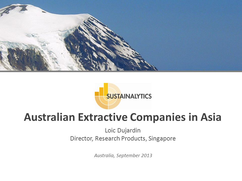 Australia, September 2013 Australian Extractive Companies in Asia Loic Dujardin Director, Research Products, Singapore