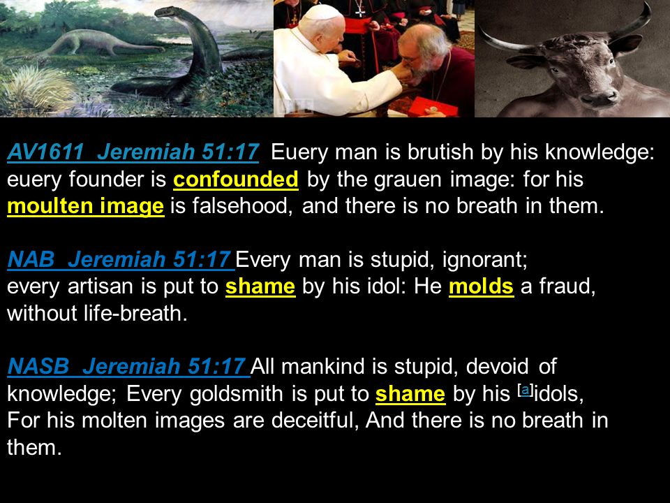 AV1611 Jeremiah 51:17AV1611 Jeremiah 51:17 Euery man is brutish by his knowledge: euery founder is confounded by the grauen image: for his moulten image is falsehood, and there is no breath in them.