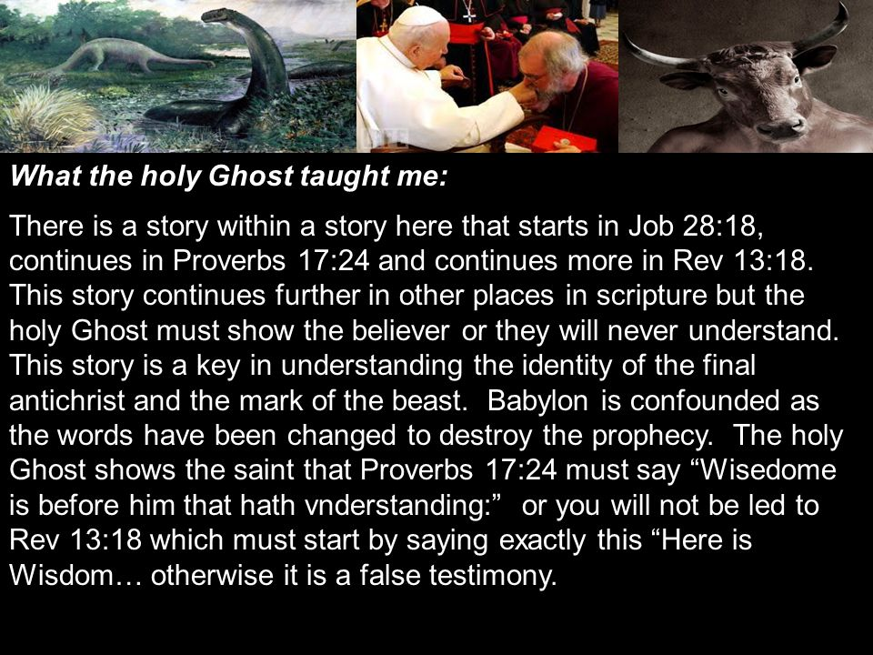 What the holy Ghost taught me: There is a story within a story here that starts in Job 28:18, continues in Proverbs 17:24 and continues more in Rev 13:18.