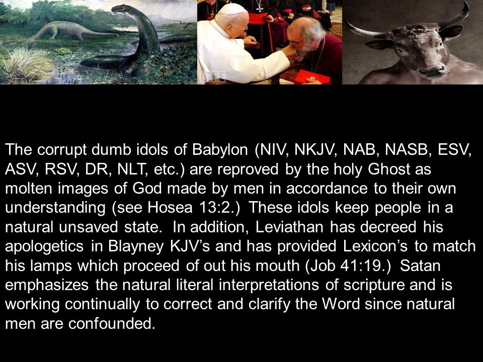 The corrupt dumb idols of Babylon (NIV, NKJV, NAB, NASB, ESV, ASV, RSV, DR, NLT, etc.) are reproved by the holy Ghost as molten images of God made by men in accordance to their own understanding (see Hosea 13:2.) These idols keep people in a natural unsaved state.