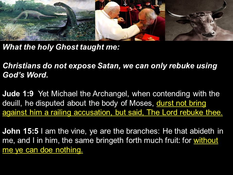 What the holy Ghost taught me: Christians do not expose Satan, we can only rebuke using Gods Word.