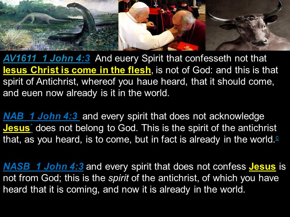 AV1611 1 John 4AV1611 1 John 4:3 And euery Spirit that confesseth not that Iesus Christ is come in the flesh, is not of God: and this is that spirit of Antichrist, whereof you haue heard, that it should come, and euen now already is it in the world.