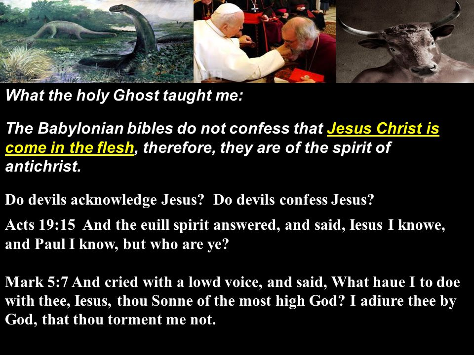 What the holy Ghost taught me: The Babylonian bibles do not confess that Jesus Christ is come in the flesh, therefore, they are of the spirit of antichrist.