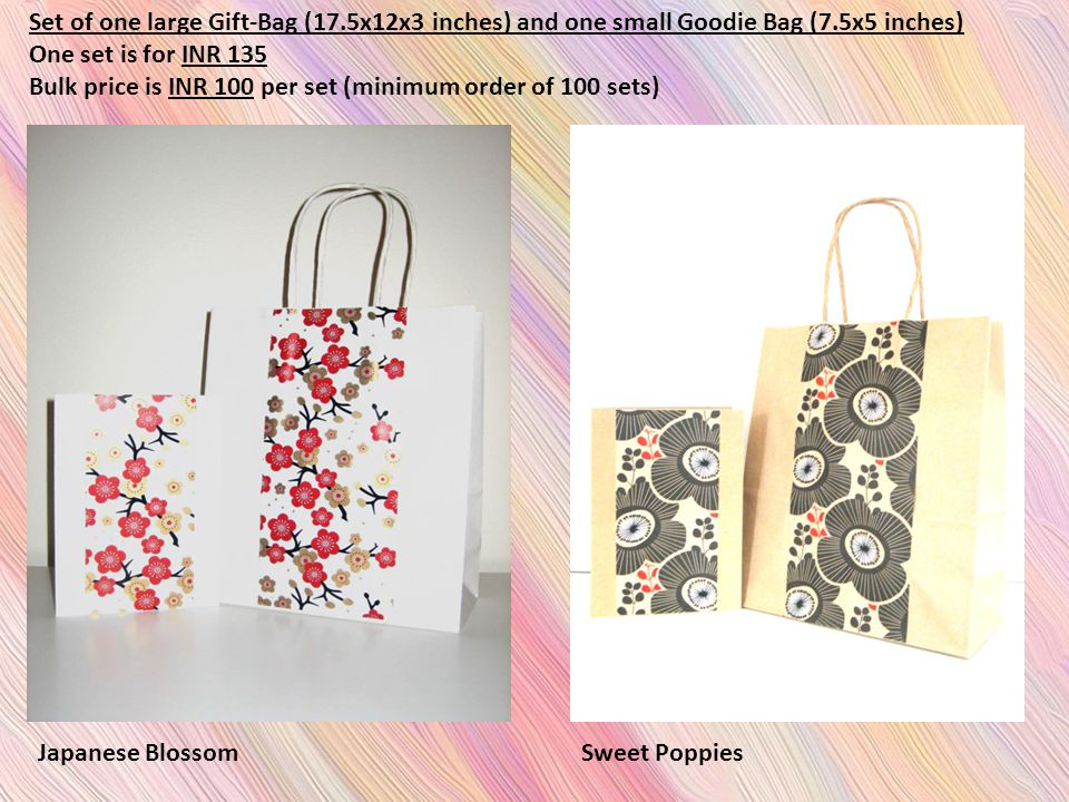 Set of one large Gift-Bag (17.5x12x3 inches) and one small Goodie Bag (7.5x5 inches) One set is for INR 135 Bulk price is INR 100 per set (minimum order of 100 sets) Japanese BlossomSweet Poppies
