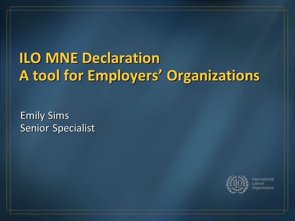 ILO MNE Declaration A tool for Employers Organizations Emily Sims Senior Specialist