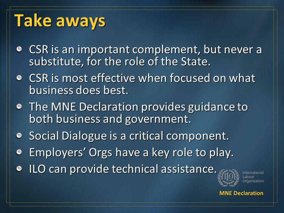 Take aways CSR is an important complement, but never a substitute, for the role of the State. CSR is most effective when focused on what business does