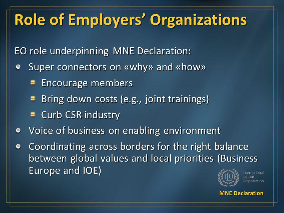 Role of Employers Organizations EO role underpinning MNE Declaration: Super connectors on «why» and «how» Encourage members Bring down costs (e.g., jo