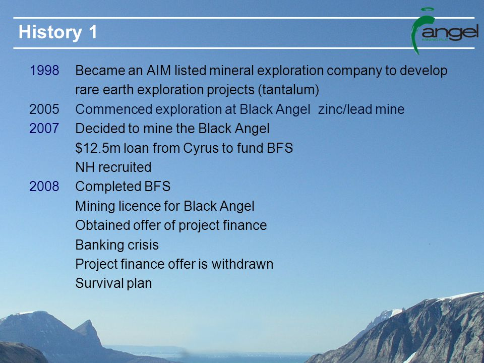 History 1 1998 Became an AIM listed mineral exploration company to develop rare earth exploration projects (tantalum) 2005 Commenced exploration at Black Angel zinc/lead mine 2007 Decided to mine the Black Angel $12.5m loan from Cyrus to fund BFS NH recruited 2008 Completed BFS Mining licence for Black Angel Obtained offer of project finance Banking crisis Project finance offer is withdrawn Survival plan