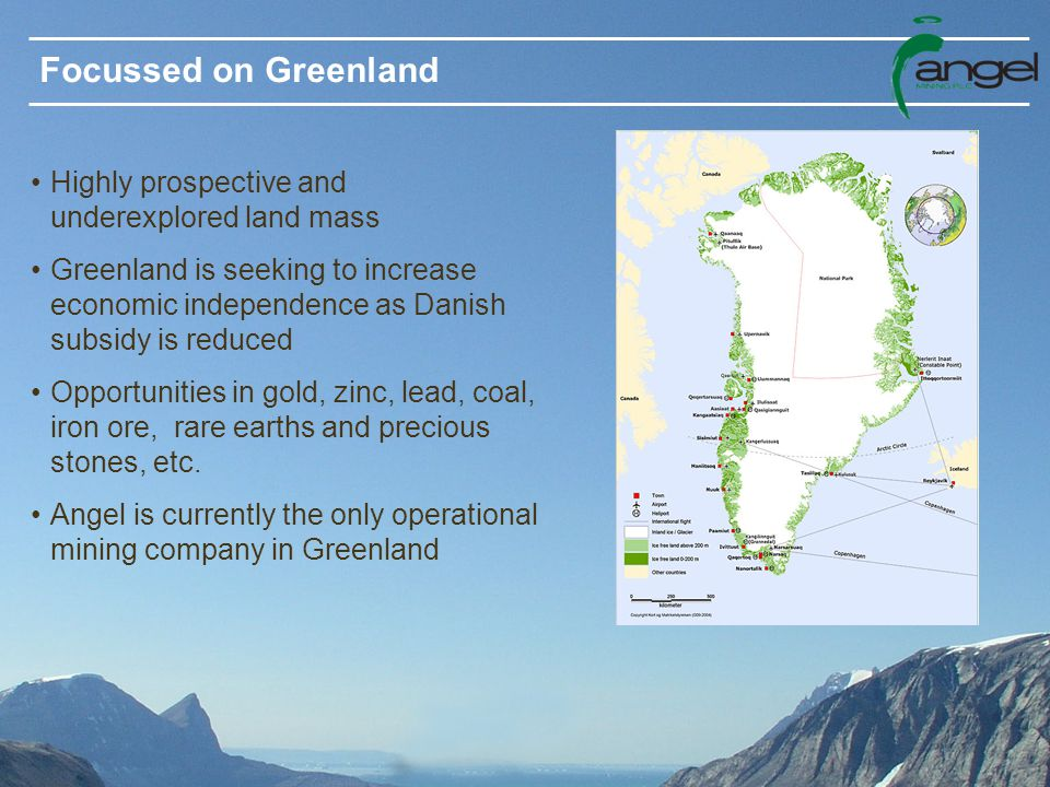 Focussed on Greenland Highly prospective and underexplored land mass Greenland is seeking to increase economic independence as Danish subsidy is reduced Opportunities in gold, zinc, lead, coal, iron ore, rare earths and precious stones, etc.