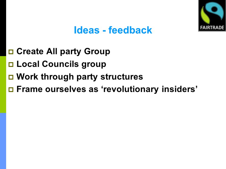 Ideas - feedback Create All party Group Local Councils group Work through party structures Frame ourselves as revolutionary insiders