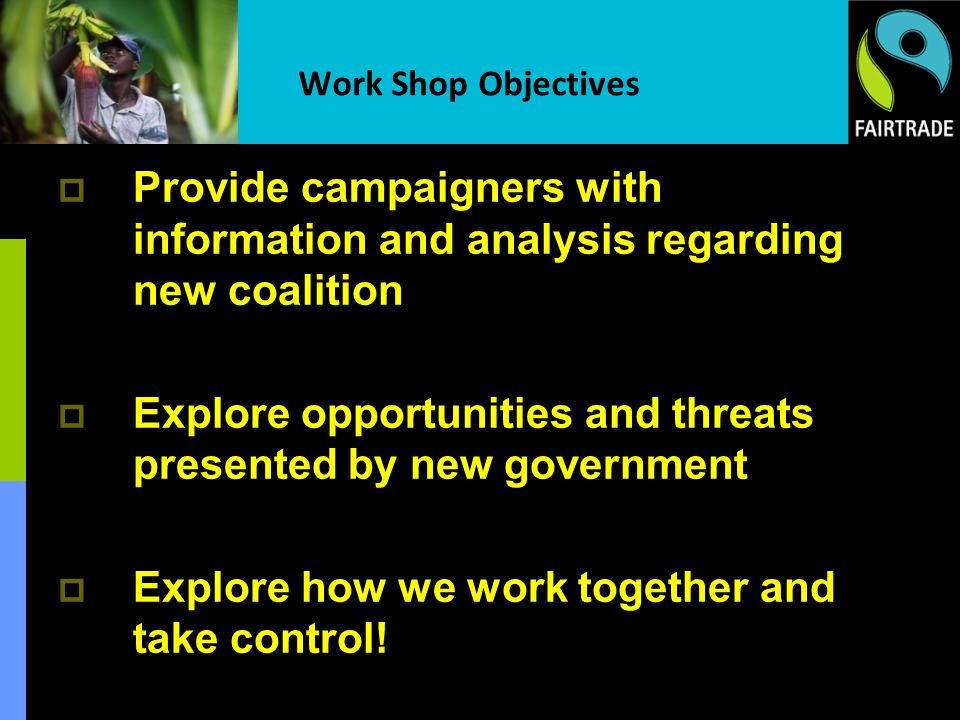 Work Shop Objectives Provide campaigners with information and analysis regarding new coalition Explore opportunities and threats presented by new gove