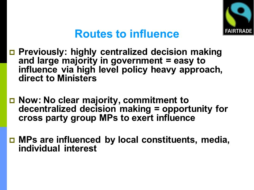 Routes to influence Previously: highly centralized decision making and large majority in government = easy to influence via high level policy heavy approach, direct to Ministers Now: No clear majority, commitment to decentralized decision making = opportunity for cross party group MPs to exert influence MPs are influenced by local constituents, media, individual interest
