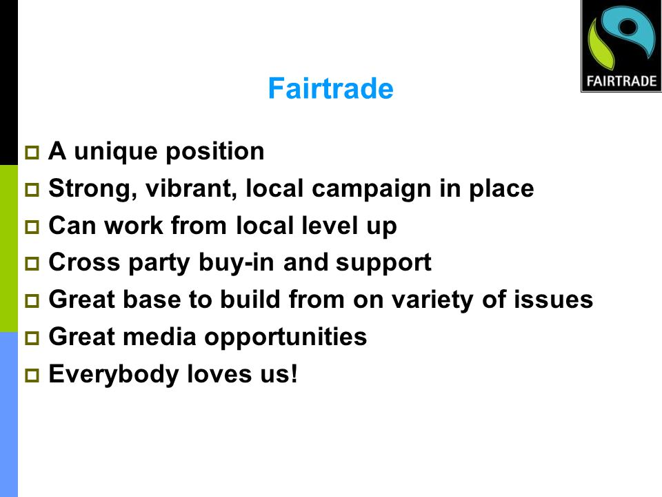 Fairtrade A unique position Strong, vibrant, local campaign in place Can work from local level up Cross party buy-in and support Great base to build from on variety of issues Great media opportunities Everybody loves us!