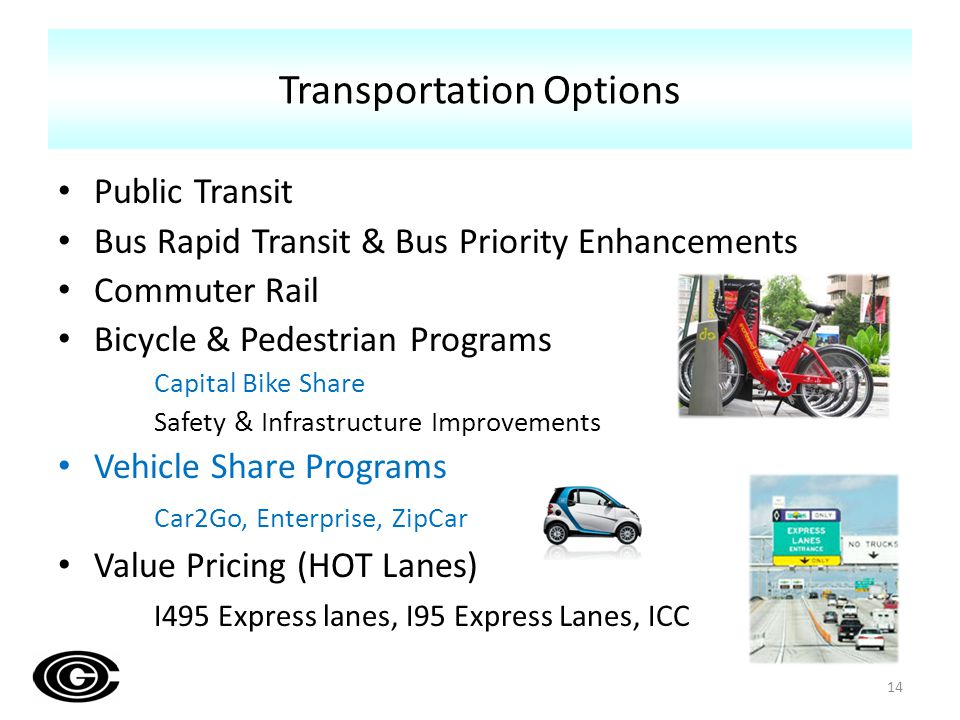 Public Transit Bus Rapid Transit & Bus Priority Enhancements Commuter Rail Bicycle & Pedestrian Programs Capital Bike Share Safety & Infrastructure Improvements Vehicle Share Programs Car2Go, Enterprise, ZipCar Value Pricing (HOT Lanes) I495 Express lanes, I95 Express Lanes, ICC Transportation Options 14