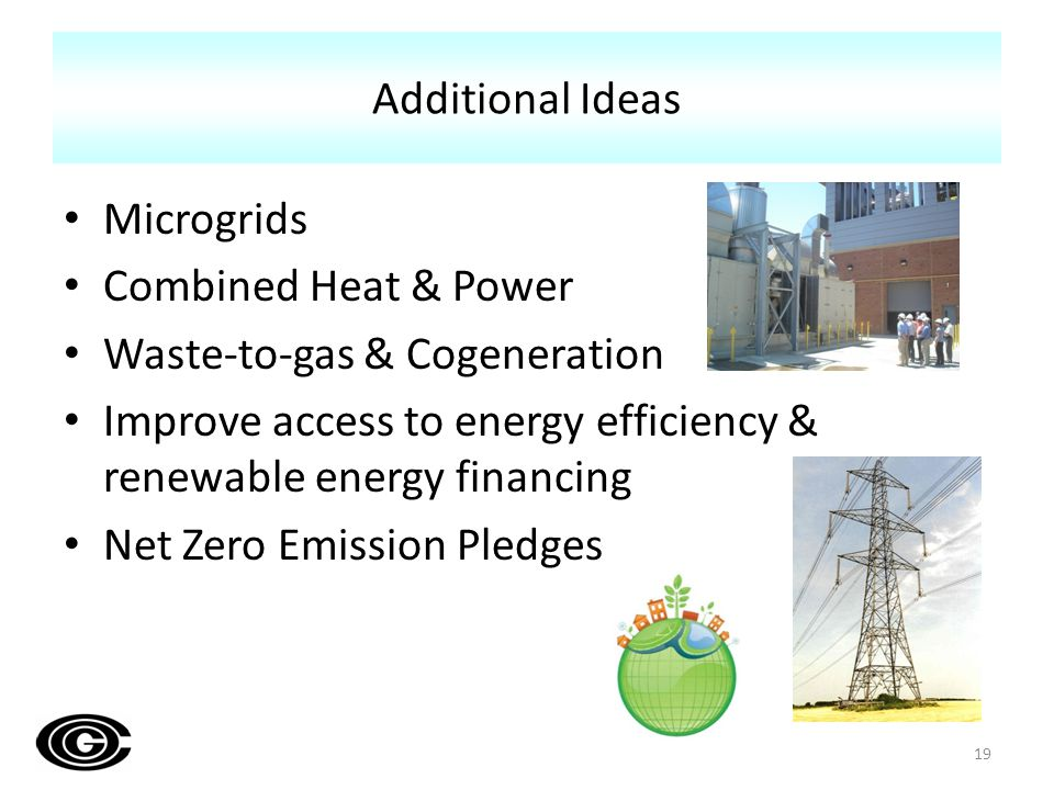 Microgrids Combined Heat & Power Waste-to-gas & Cogeneration Improve access to energy efficiency & renewable energy financing Net Zero Emission Pledges Additional Ideas 19