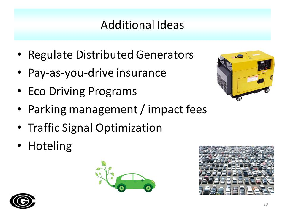 Regulate Distributed Generators Pay-as-you-drive insurance Eco Driving Programs Parking management / impact fees Traffic Signal Optimization Hoteling 20 Additional Ideas