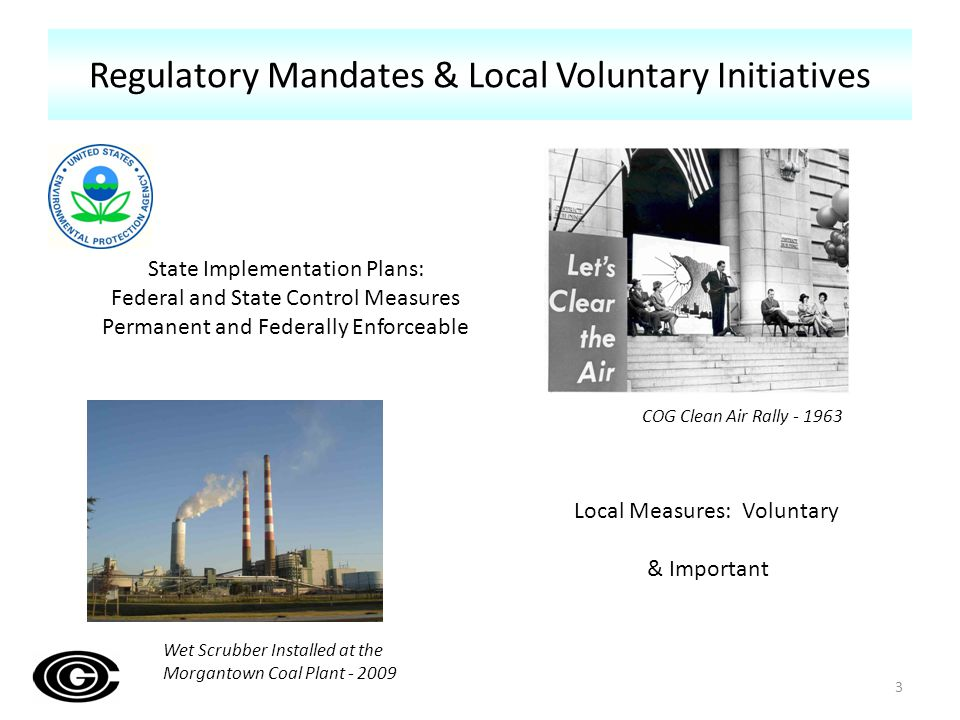 Regulatory Mandates & Local Voluntary Initiatives 3 State Implementation Plans: Federal and State Control Measures Permanent and Federally Enforceable Local Measures: Voluntary & Important COG Clean Air Rally - 1963 Wet Scrubber Installed at the Morgantown Coal Plant - 2009
