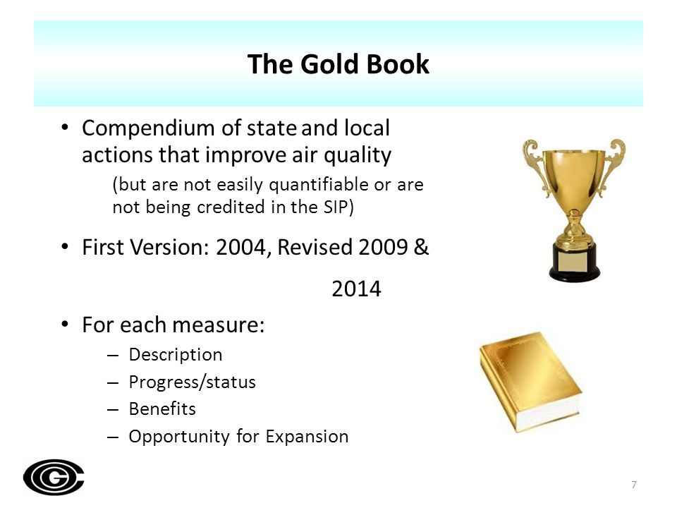 The Gold Book Compendium of state and local actions that improve air quality (but are not easily quantifiable or are not being credited in the SIP) First Version: 2004, Revised 2009 & 2014 For each measure: – Description – Progress/status – Benefits – Opportunity for Expansion 7