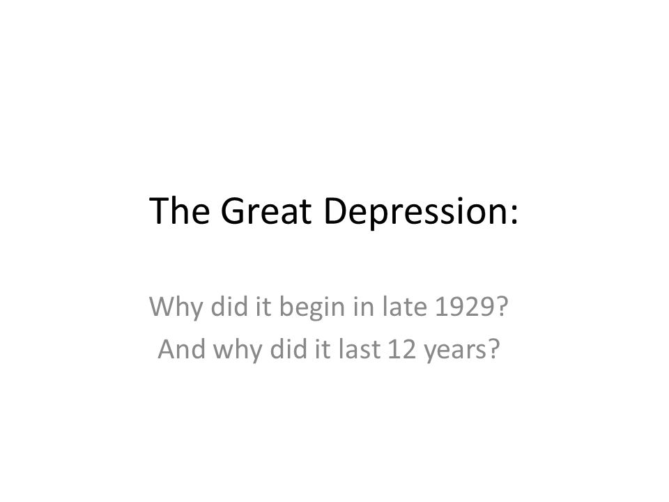 The Great Depression: Why did it begin in late 1929 And why did it last 12 years