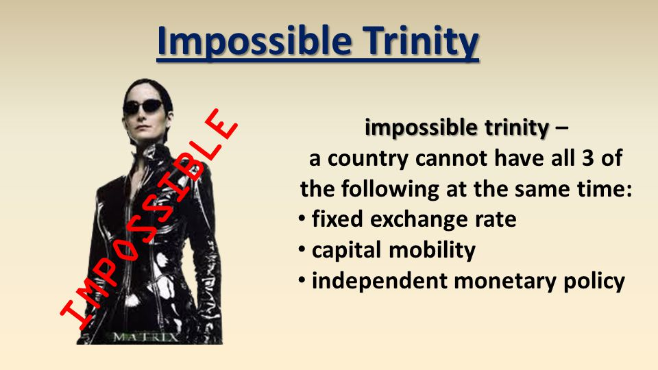 Impossible Trinity impossible trinity impossible trinity – a country cannot have all 3 of the following at the same time: fixed exchange rate capital mobility independent monetary policy IMPOSSIBLE