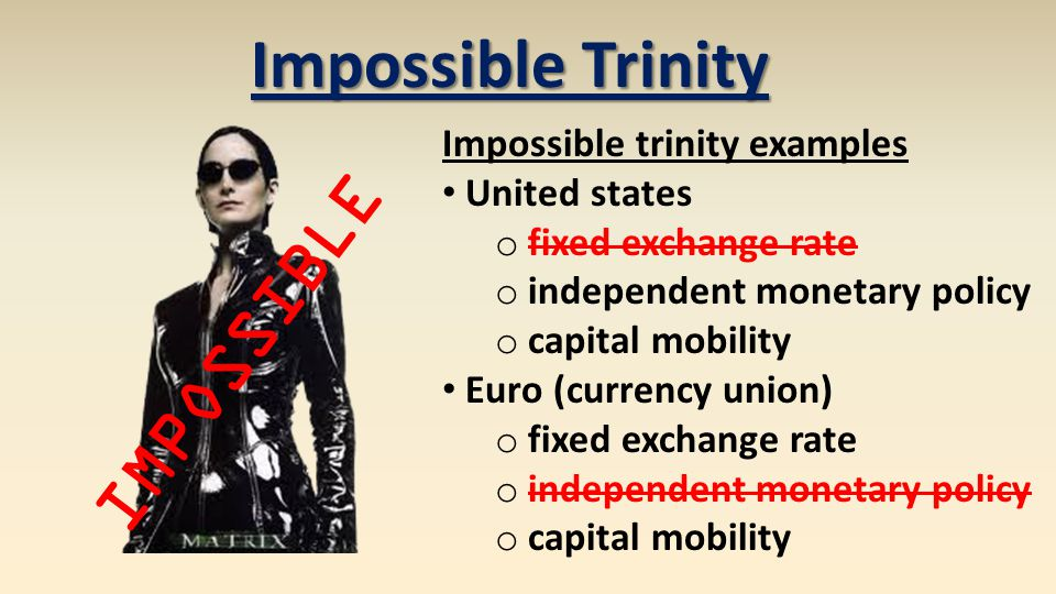 Impossible trinity examples United states o fixed exchange rate o independent monetary policy o capital mobility Euro (currency union) o fixed exchange rate o independent monetary policy o capital mobility Impossible Trinity IMPOSSIBLE