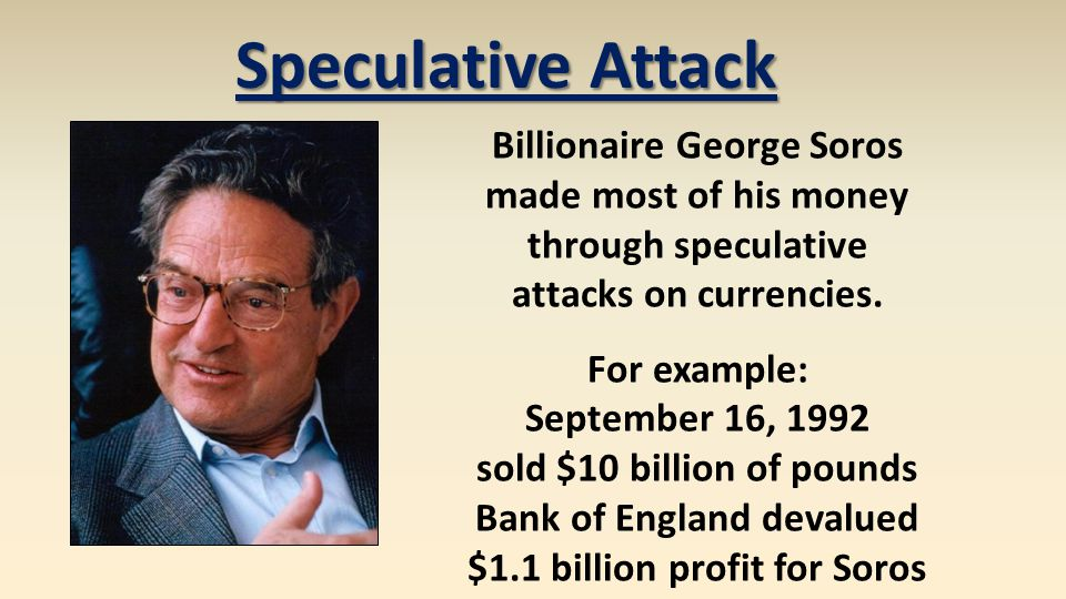 Speculative Attack Billionaire George Soros made most of his money through speculative attacks on currencies.