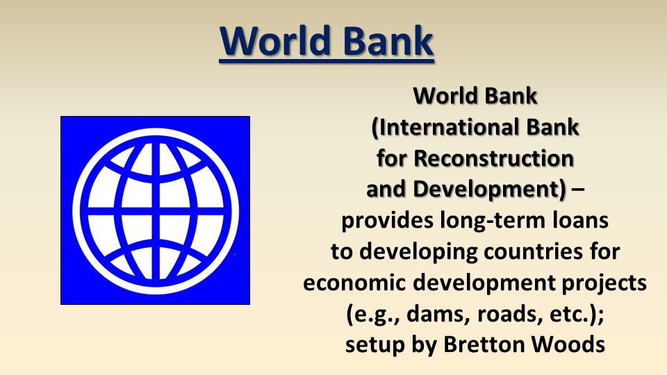 World Bank (International Bank for Reconstruction and Development) and Development) – provides long-term loans to developing countries for economic development projects (e.g., dams, roads, etc.); setup by Bretton Woods World Bank