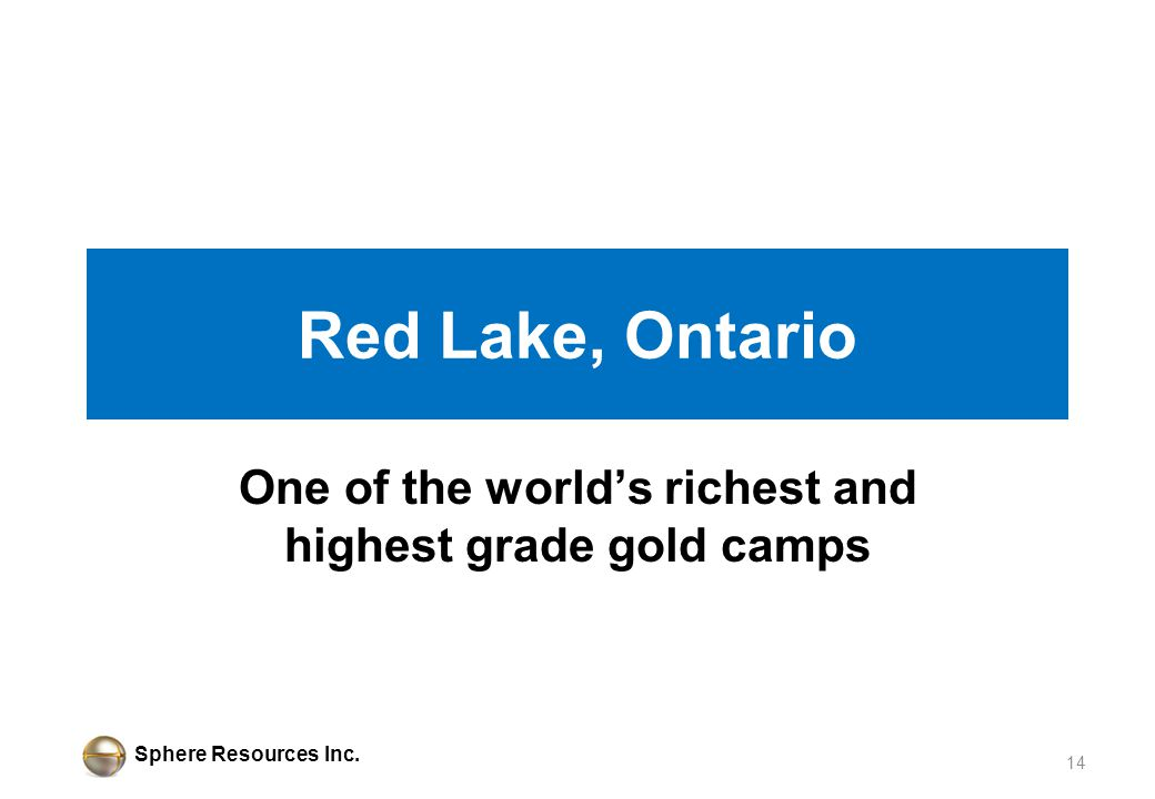 Sphere Resources Inc. Red Lake, Ontario One of the worlds richest and highest grade gold camps 14