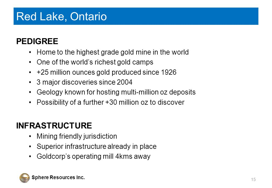 Sphere Resources Inc. Red Lake, Ontario PEDIGREE Home to the highest grade gold mine in the world One of the worlds richest gold camps +25 million oun
