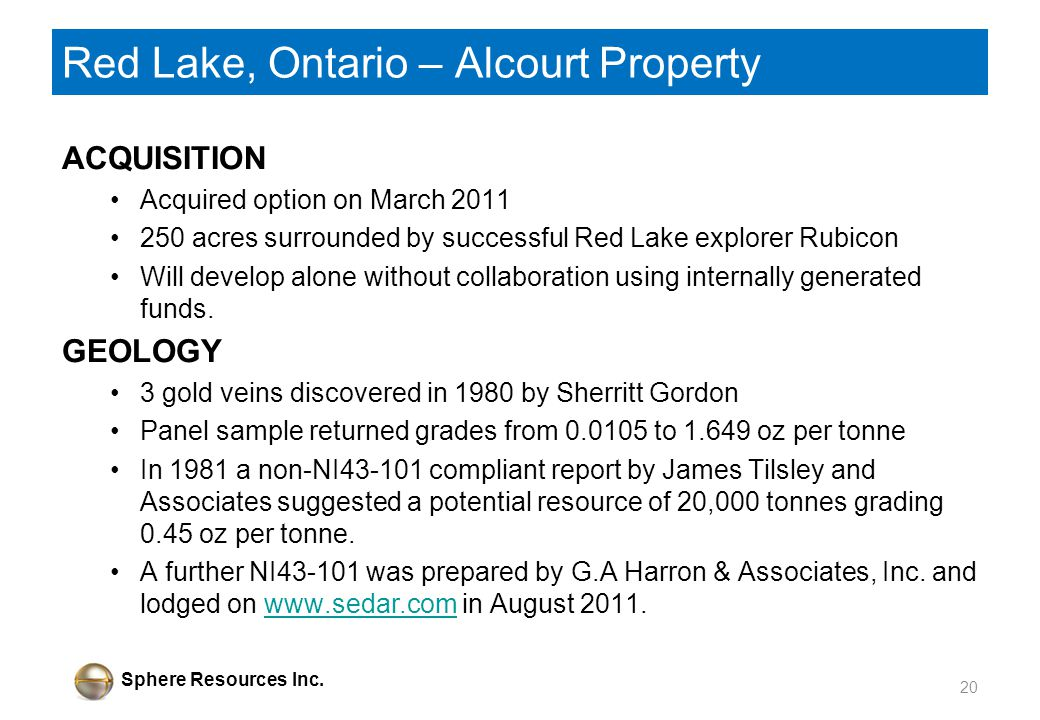 Sphere Resources Inc. Red Lake, Ontario – Alcourt Property ACQUISITION Acquired option on March 2011 250 acres surrounded by successful Red Lake explo