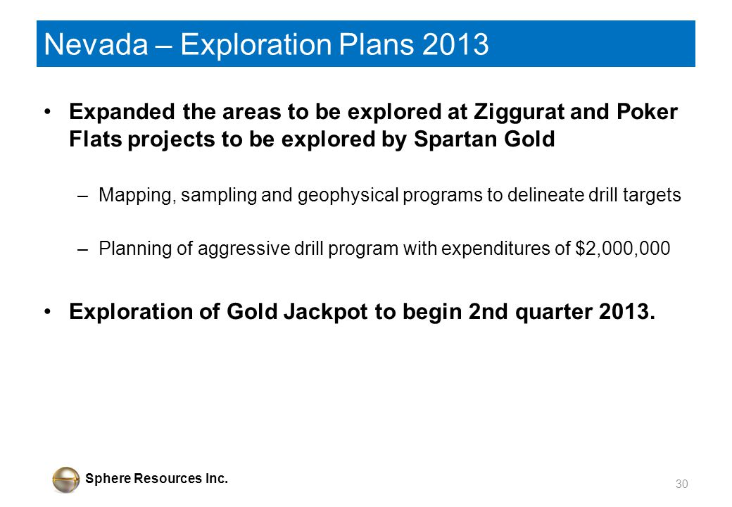 Sphere Resources Inc. Nevada – Exploration Plans 2013 Expanded the areas to be explored at Ziggurat and Poker Flats projects to be explored by Spartan