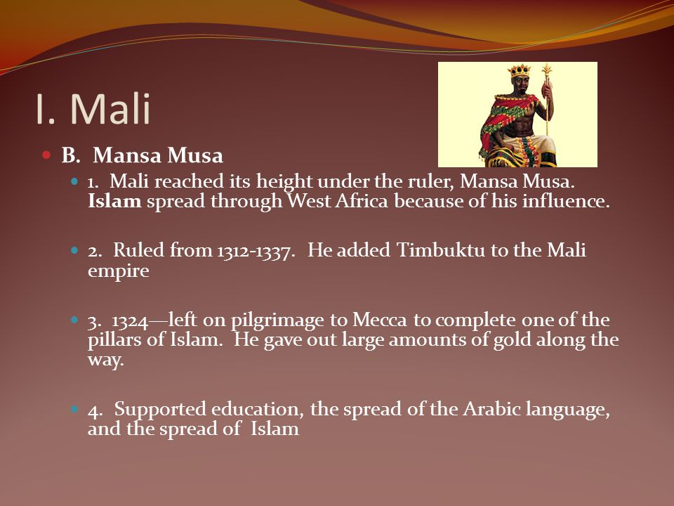 I. Mali B. Mansa Musa 1. Mali reached its height under the ruler, Mansa Musa. Islam spread through West Africa because of his influence. 2. Ruled from