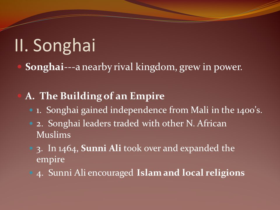 II. Songhai Songhai---a nearby rival kingdom, grew in power. A. The Building of an Empire 1. Songhai gained independence from Mali in the 1400s. 2. So