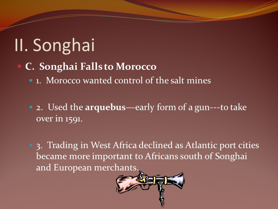 II. Songhai C. Songhai Falls to Morocco 1. Morocco wanted control of the salt mines 2. Used the arquebusearly form of a gun---to take over in 1591. 3.
